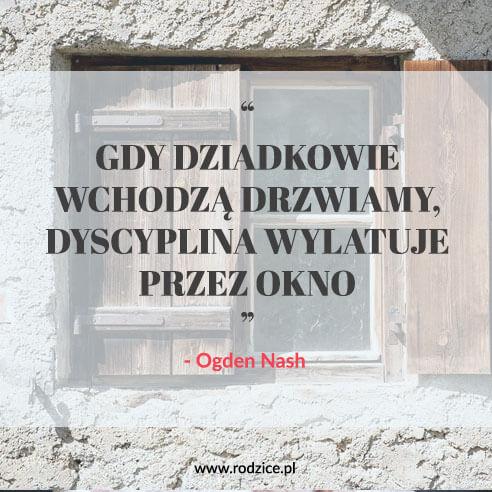 Gdy dziadkowie wchodzą drzwiami, dyscyplina wylatuje przez okno. (Ogden Nash)