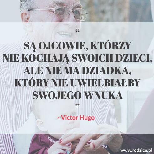 Są ojcowie, którzy nie kochają swoich dzieci, ale nie ma dziadka, który nie uwielbiałby swojego wnuka. (Victor Hugo)