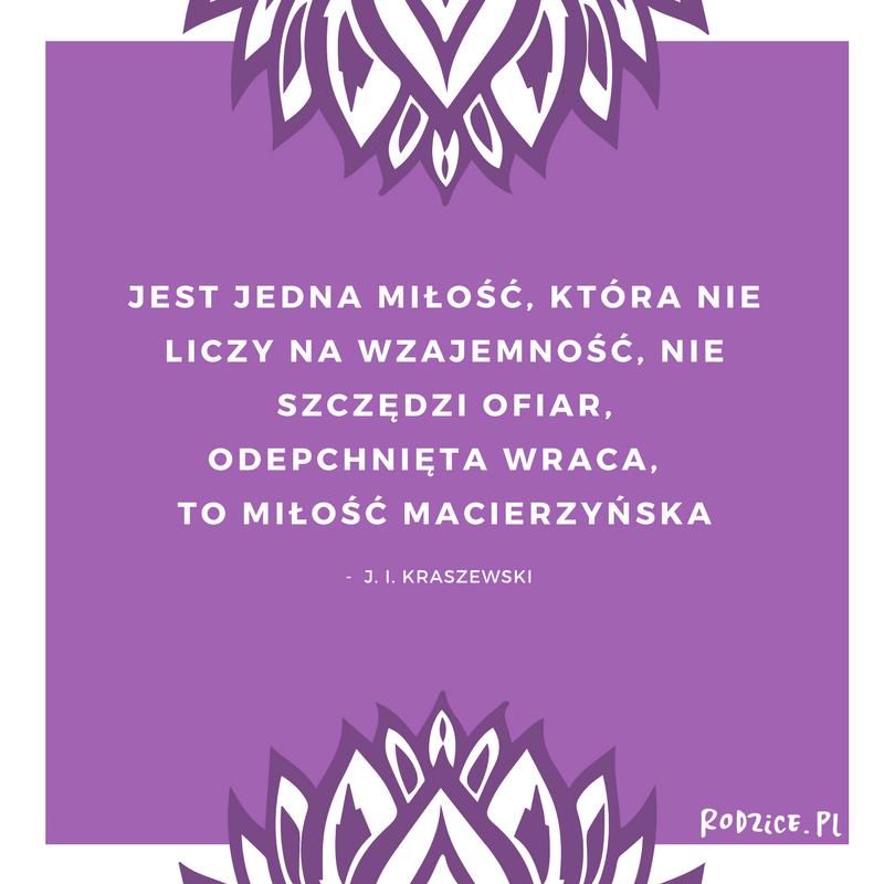 """""""Jest jedna miłość, która nie liczy na wzajemność, nie szczędzi ofiar, odepchnięta wraca - to miłość macierzyńska"""" - J. I. Kraszewski"""