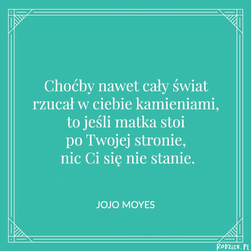 Bo choćby nawet cały świat rzucał w ciebie kamieniami, to jeśli matka stoi po Twojej stronie, nic Ci się nie stanie. Jojo Moyes